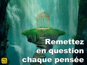 Remettez en question chaque pensée !